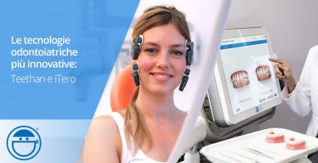 Tecnologie odontoiatriche innovative: Teethan e iTero